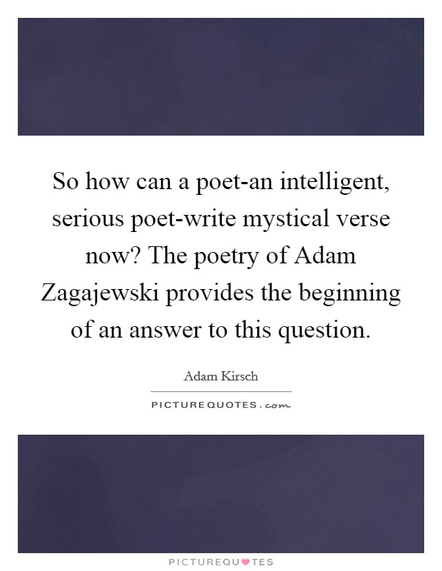 So how can a poet-an intelligent, serious poet-write mystical verse now? The poetry of Adam Zagajewski provides the beginning of an answer to this question Picture Quote #1