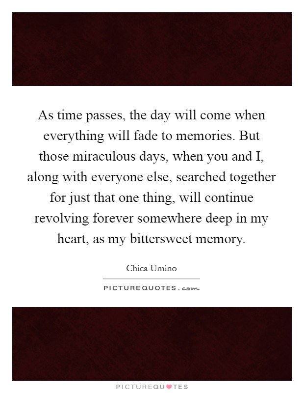 As time passes, the day will come when everything will fade to memories. But those miraculous days, when you and I, along with everyone else, searched together for just that one thing, will continue revolving forever somewhere deep in my heart, as my bittersweet memory Picture Quote #1
