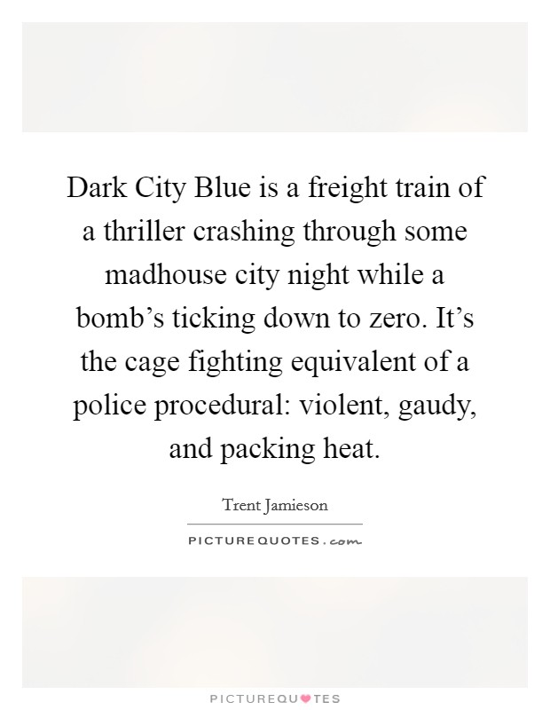 Dark City Blue is a freight train of a thriller crashing through some madhouse city night while a bomb's ticking down to zero. It's the cage fighting equivalent of a police procedural: violent, gaudy, and packing heat Picture Quote #1
