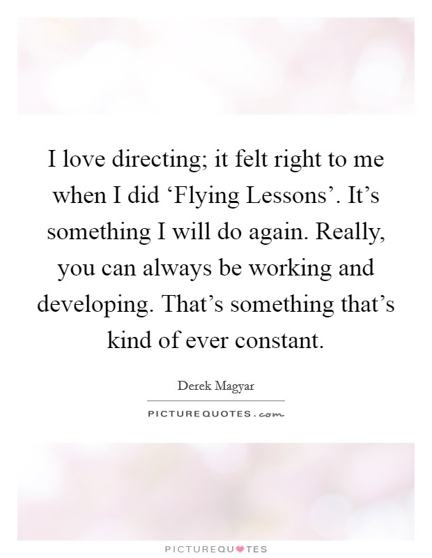 I love directing; it felt right to me when I did 'Flying Lessons'. It's something I will do again. Really, you can always be working and developing. That's something that's kind of ever constant Picture Quote #1