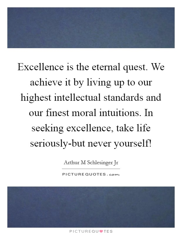 Excellence is the eternal quest. We achieve it by living up to our highest intellectual standards and our finest moral intuitions. In seeking excellence, take life seriously-but never yourself! Picture Quote #1