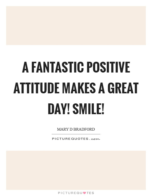 A fantastic positive ATTITUDE makes a great day! SMILE! Picture Quote #1