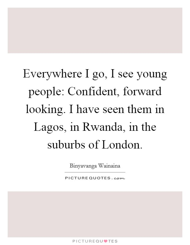 Everywhere I go, I see young people: Confident, forward looking. I have seen them in Lagos, in Rwanda, in the suburbs of London Picture Quote #1