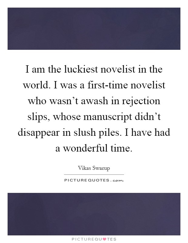 I am the luckiest novelist in the world. I was a first-time novelist who wasn't awash in rejection slips, whose manuscript didn't disappear in slush piles. I have had a wonderful time Picture Quote #1