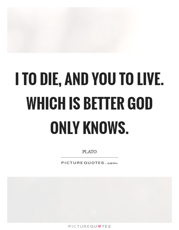 I to die, and you to live. Which is better God only knows Picture Quote #1
