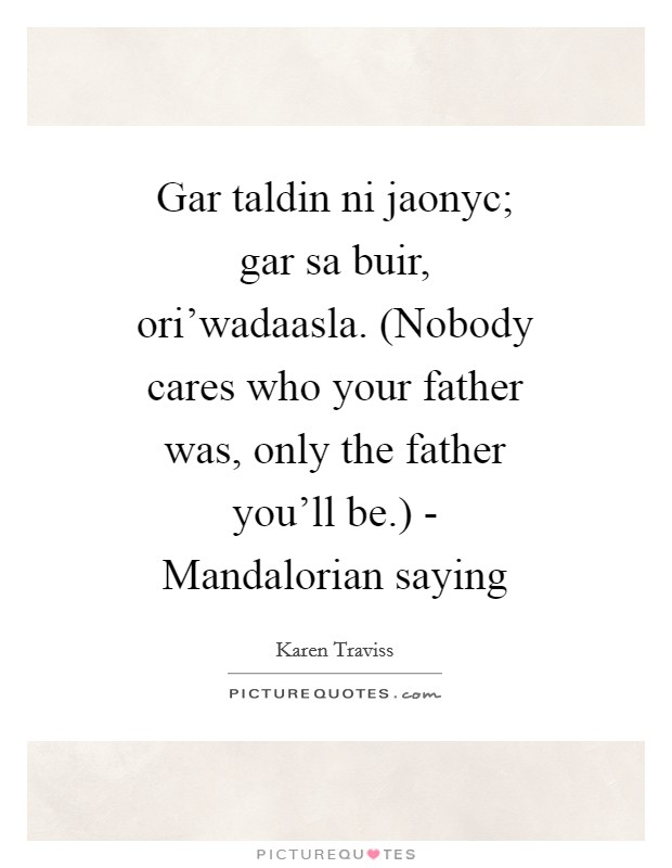 Gar taldin ni jaonyc; gar sa buir, ori'wadaasla. (Nobody cares who your father was, only the father you'll be.) - Mandalorian saying Picture Quote #1
