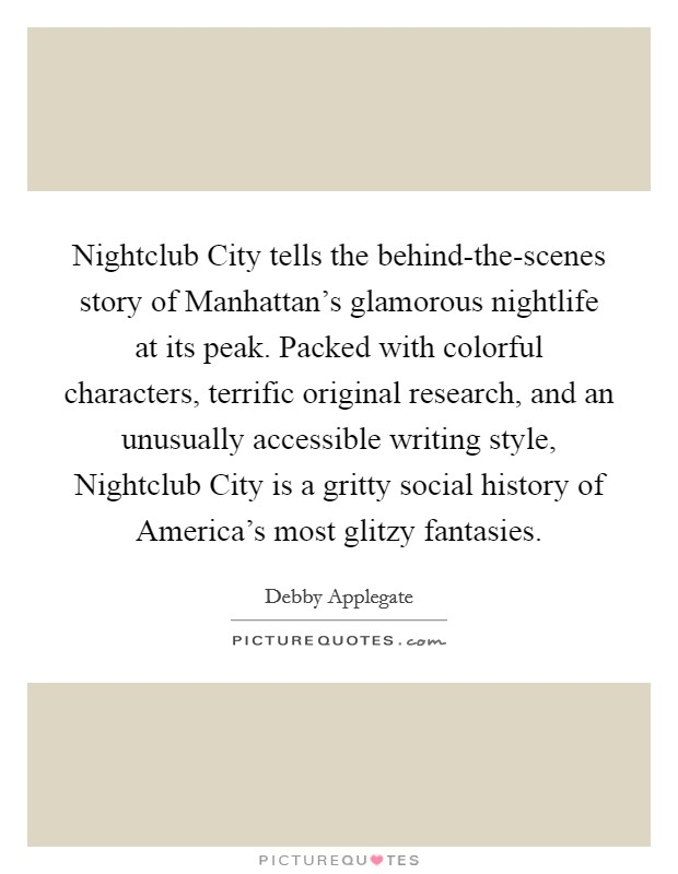 Nightclub City tells the behind-the-scenes story of Manhattan's glamorous nightlife at its peak. Packed with colorful characters, terrific original research, and an unusually accessible writing style, Nightclub City is a gritty social history of America's most glitzy fantasies Picture Quote #1