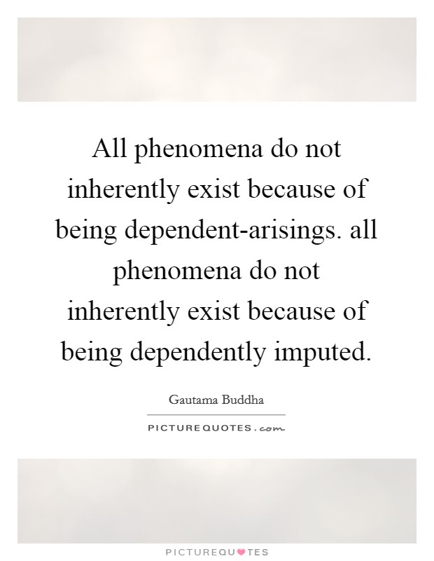 All phenomena do not inherently exist because of being dependent-arisings. all phenomena do not inherently exist because of being dependently imputed Picture Quote #1