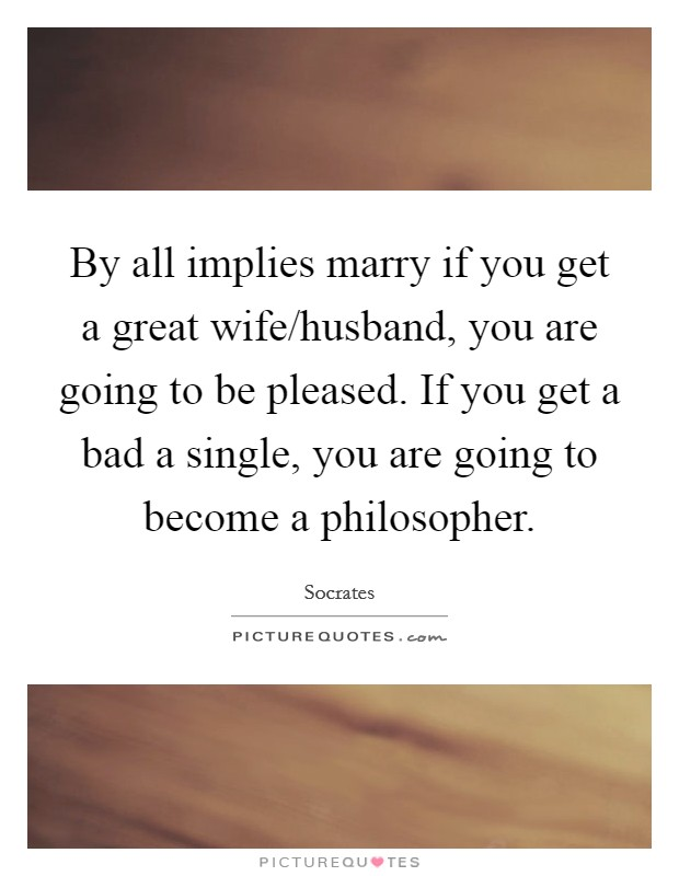 By all implies marry if you get a great wife/husband, you are going to be pleased. If you get a bad a single, you are going to become a philosopher Picture Quote #1