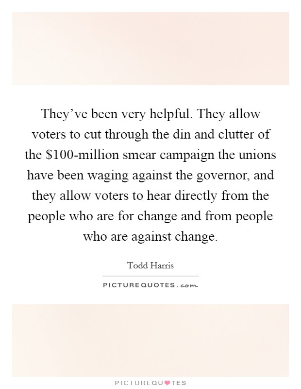 They've been very helpful. They allow voters to cut through the din and clutter of the $100-million smear campaign the unions have been waging against the governor, and they allow voters to hear directly from the people who are for change and from people who are against change Picture Quote #1