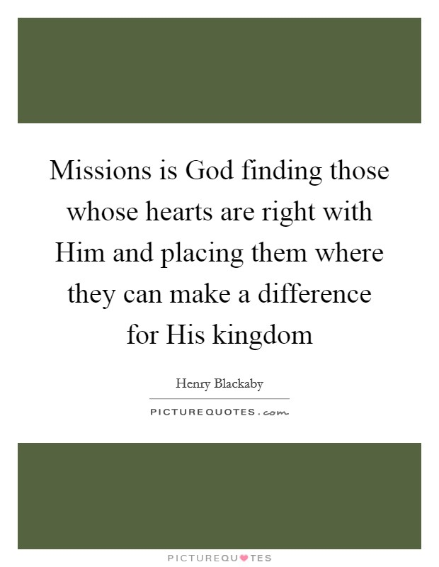 Missions is God finding those whose hearts are right with Him and placing them where they can make a difference for His kingdom Picture Quote #1