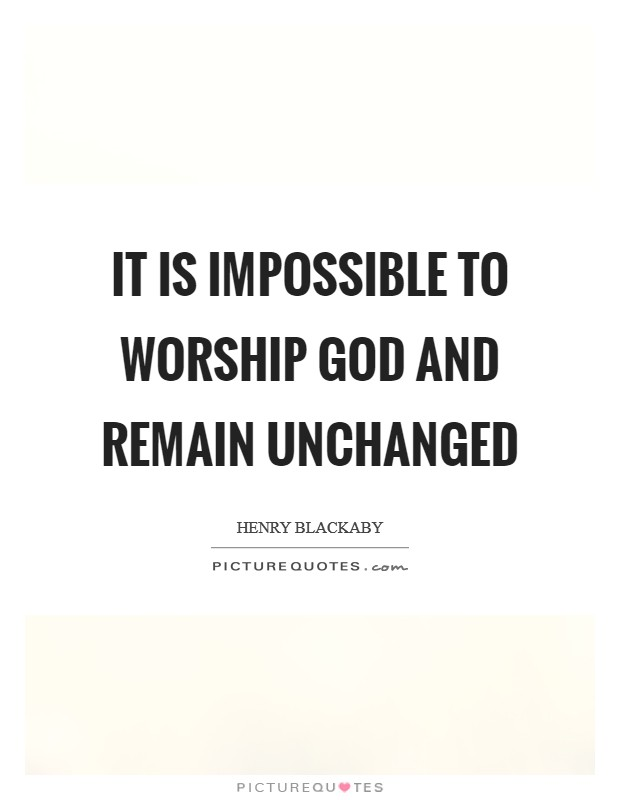 It is impossible to worship God and remain unchanged Picture Quote #1