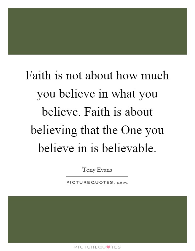 Faith is not about how much you believe in what you believe. Faith is about believing that the One you believe in is believable Picture Quote #1