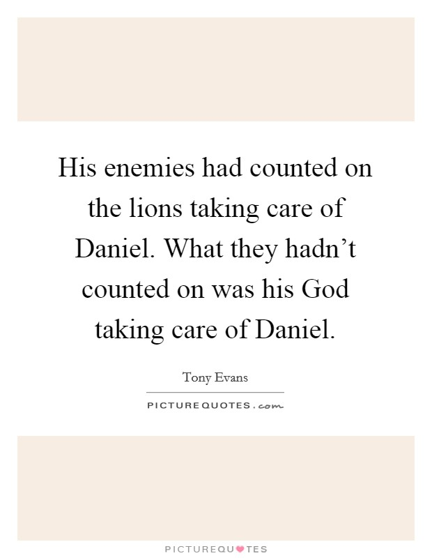 His enemies had counted on the lions taking care of Daniel. What they hadn't counted on was his God taking care of Daniel Picture Quote #1