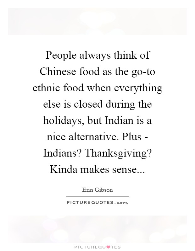 People always think of Chinese food as the go-to ethnic food when everything else is closed during the holidays, but Indian is a nice alternative. Plus - Indians? Thanksgiving? Kinda makes sense Picture Quote #1