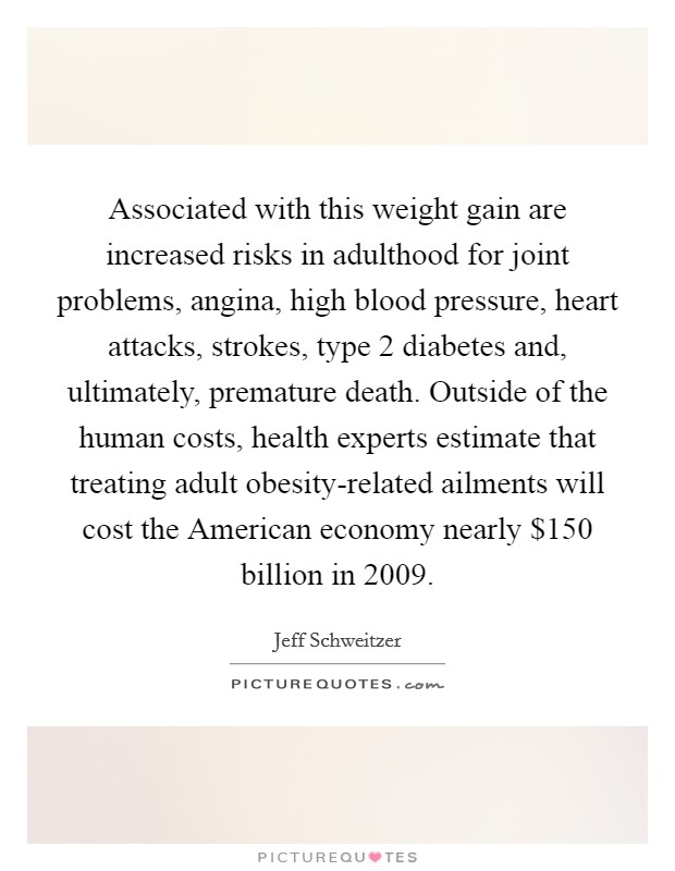 Associated with this weight gain are increased risks in adulthood for joint problems, angina, high blood pressure, heart attacks, strokes, type 2 diabetes and, ultimately, premature death. Outside of the human costs, health experts estimate that treating adult obesity-related ailments will cost the American economy nearly $150 billion in 2009 Picture Quote #1