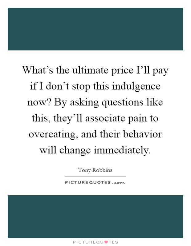 What's the ultimate price I'll pay if I don't stop this indulgence now? By asking questions like this, they'll associate pain to overeating, and their behavior will change immediately Picture Quote #1