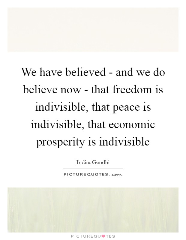 We have believed - and we do believe now - that freedom is indivisible, that peace is indivisible, that economic prosperity is indivisible Picture Quote #1