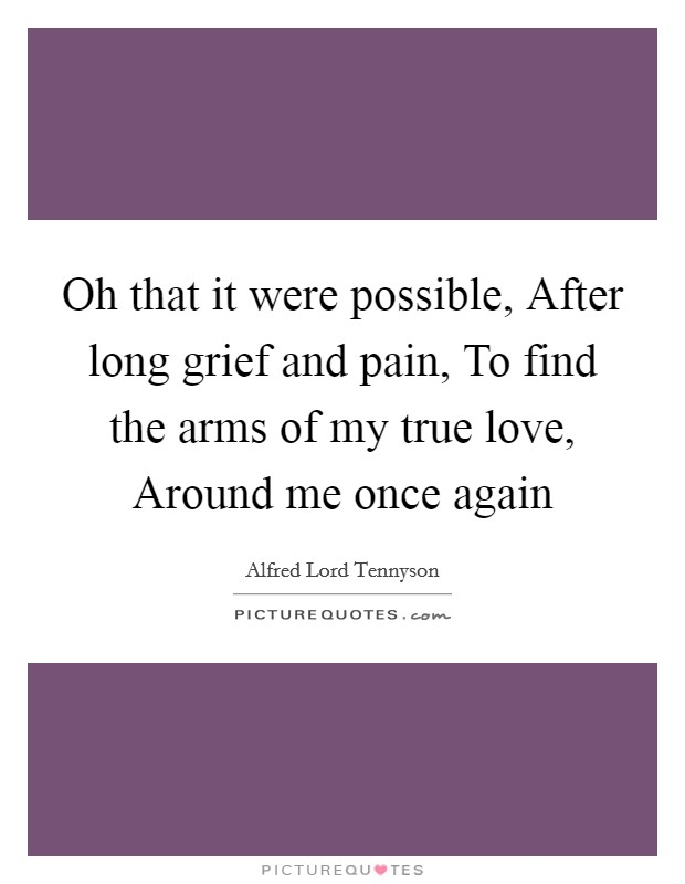 Oh that it were possible, After long grief and pain, To find the arms of my true love, Around me once again Picture Quote #1