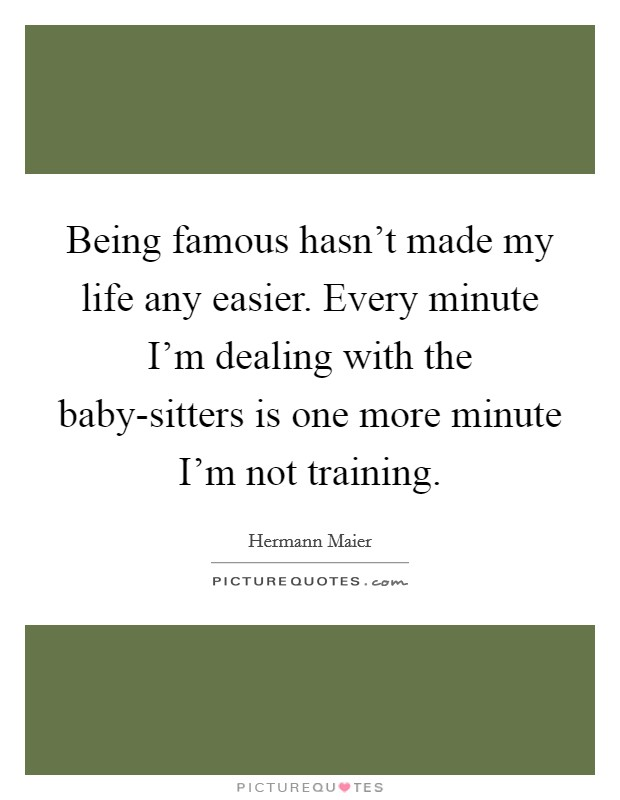 Being famous hasn't made my life any easier. Every minute I'm dealing with the baby-sitters is one more minute I'm not training Picture Quote #1