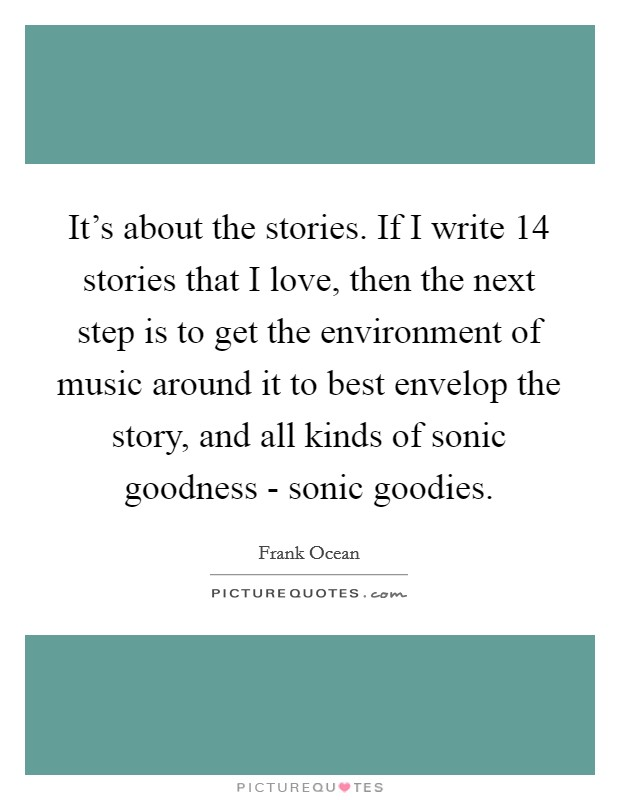 It's about the stories. If I write 14 stories that I love, then the next step is to get the environment of music around it to best envelop the story, and all kinds of sonic goodness - sonic goodies Picture Quote #1