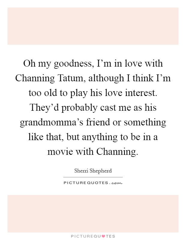Oh my goodness, I'm in love with Channing Tatum, although I think I'm too old to play his love interest. They'd probably cast me as his grandmomma's friend or something like that, but anything to be in a movie with Channing Picture Quote #1