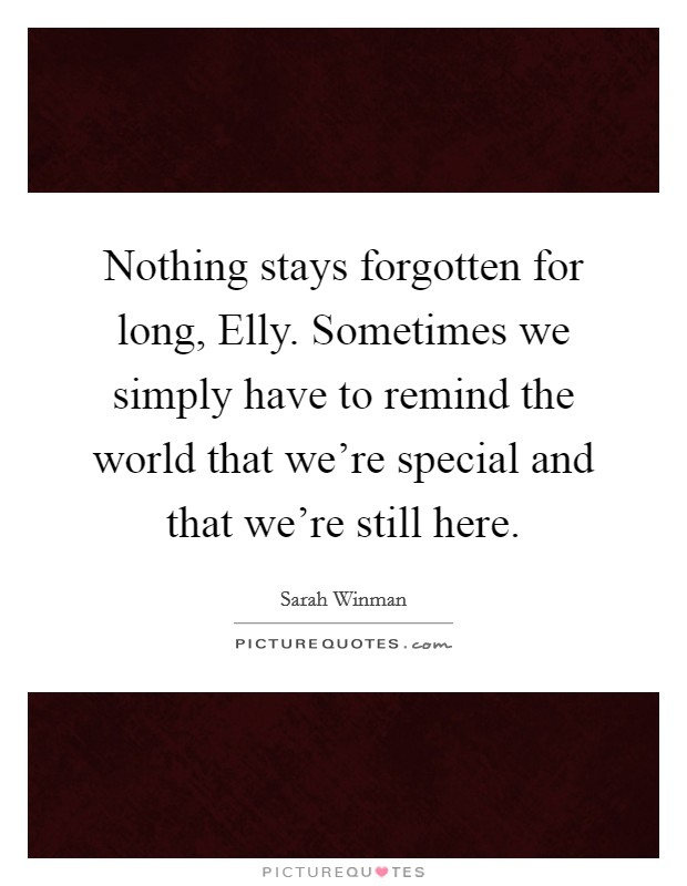 Nothing stays forgotten for long, Elly. Sometimes we simply have to remind the world that we're special and that we're still here Picture Quote #1