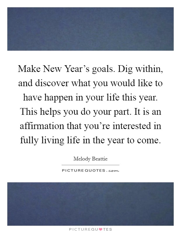 Make New Year's goals. Dig within, and discover what you would like to have happen in your life this year. This helps you do your part. It is an affirmation that you're interested in fully living life in the year to come Picture Quote #1