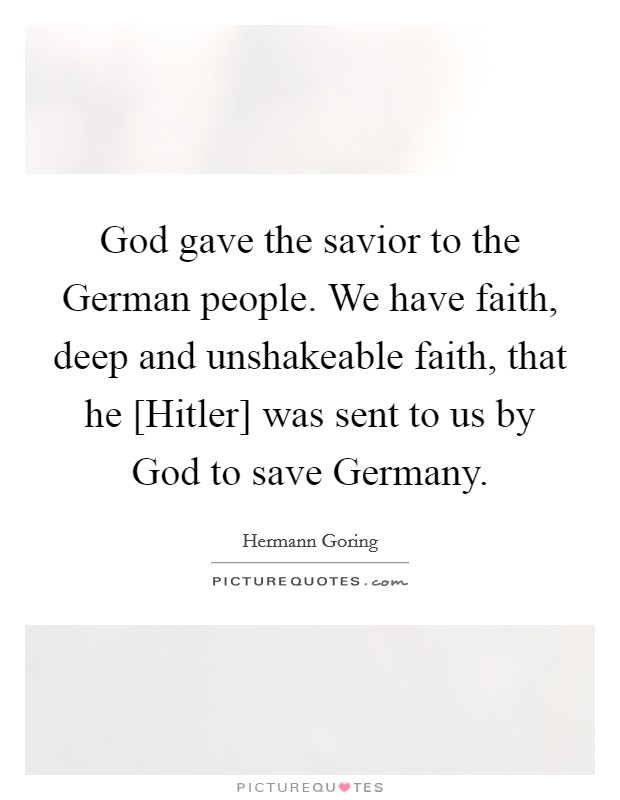 God gave the savior to the German people. We have faith, deep and unshakeable faith, that he [Hitler] was sent to us by God to save Germany Picture Quote #1