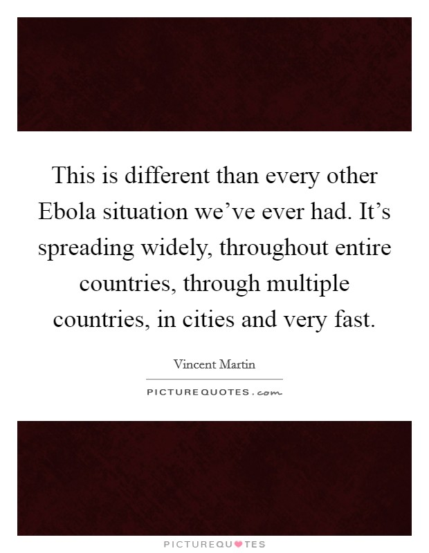 This is different than every other Ebola situation we've ever had. It's spreading widely, throughout entire countries, through multiple countries, in cities and very fast Picture Quote #1