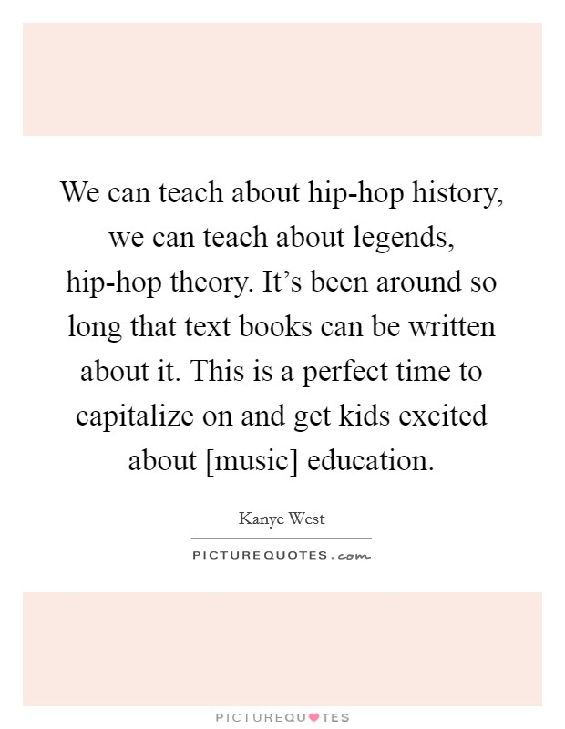 We can teach about hip-hop history, we can teach about legends, hip-hop theory. It's been around so long that text books can be written about it. This is a perfect time to capitalize on and get kids excited about [music] education Picture Quote #1