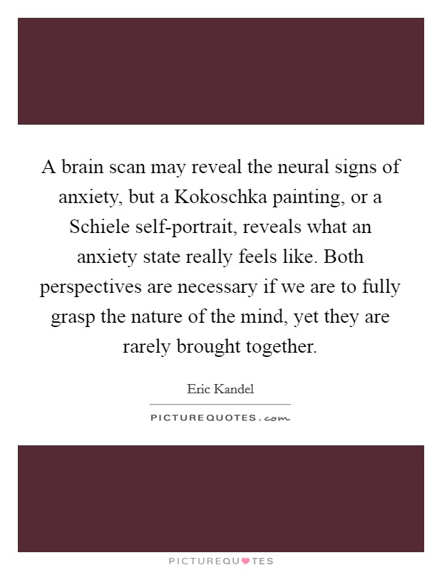 A brain scan may reveal the neural signs of anxiety, but a Kokoschka painting, or a Schiele self-portrait, reveals what an anxiety state really feels like. Both perspectives are necessary if we are to fully grasp the nature of the mind, yet they are rarely brought together Picture Quote #1
