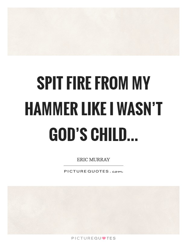 Spit fire from my hammer like I wasn't God's child Picture Quote #1
