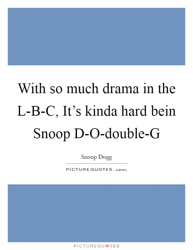 With so much drama in the L-B-C, It's kinda hard bein Snoop D-O-double-G Picture Quote #1