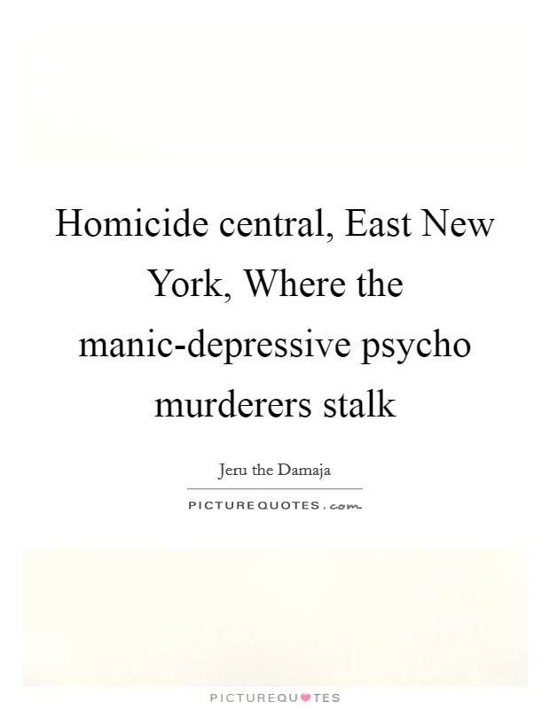 Homicide central, East New York, Where the manic-depressive psycho murderers stalk Picture Quote #1