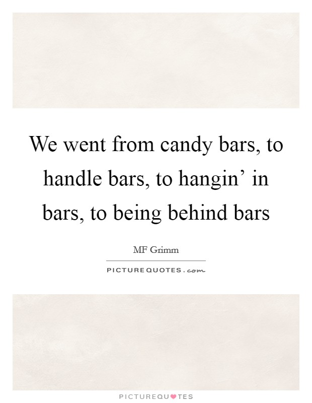 We went from candy bars, to handle bars, to hangin' in bars, to being behind bars Picture Quote #1