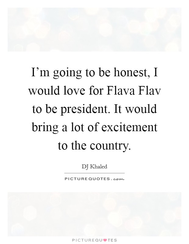 I'm going to be honest, I would love for Flava Flav to be president. It would bring a lot of excitement to the country Picture Quote #1