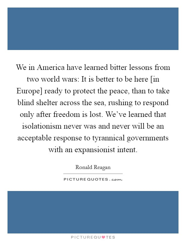 We in America have learned bitter lessons from two world wars: It is better to be here [in Europe] ready to protect the peace, than to take blind shelter across the sea, rushing to respond only after freedom is lost. We've learned that isolationism never was and never will be an acceptable response to tyrannical governments with an expansionist intent Picture Quote #1