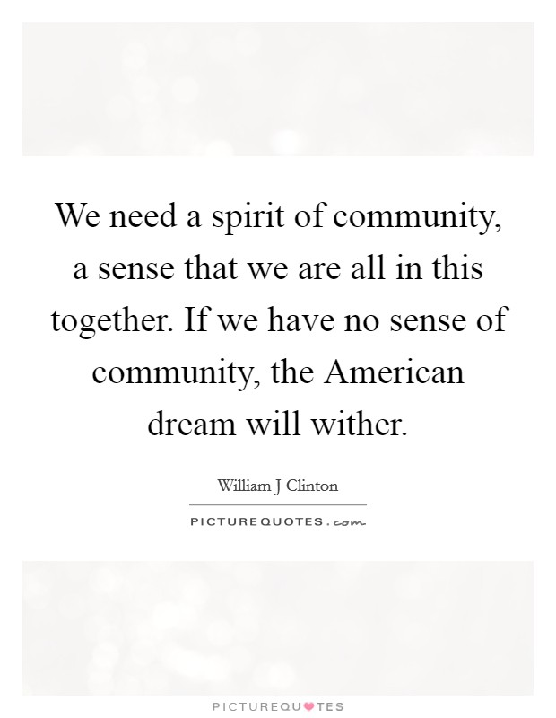 We need a spirit of community, a sense that we are all in this together. If we have no sense of community, the American dream will wither Picture Quote #1