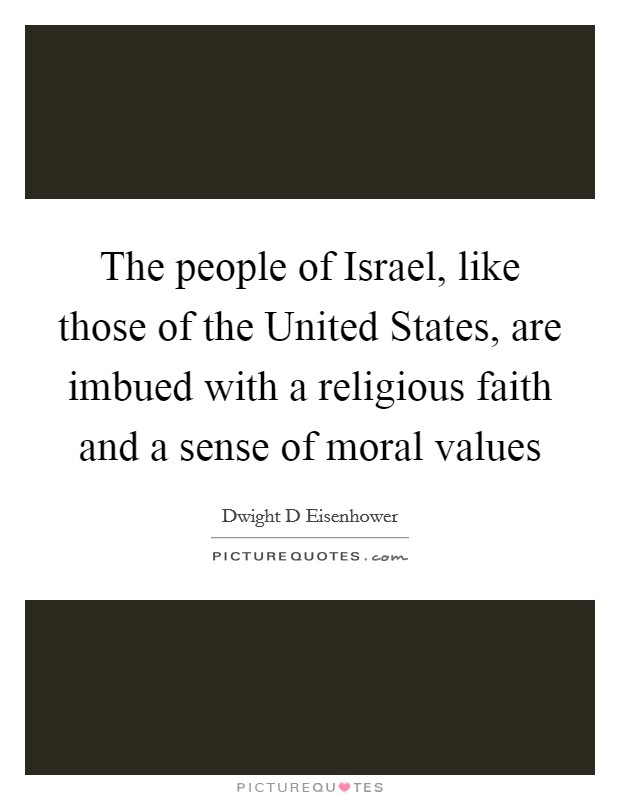 The people of Israel, like those of the United States, are imbued with a religious faith and a sense of moral values Picture Quote #1