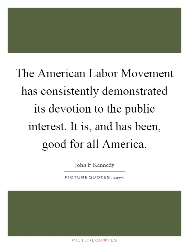 The American Labor Movement has consistently demonstrated its devotion to the public interest. It is, and has been, good for all America Picture Quote #1