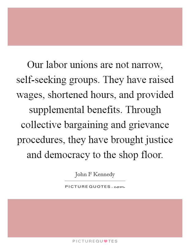 Our labor unions are not narrow, self-seeking groups. They have raised wages, shortened hours, and provided supplemental benefits. Through collective bargaining and grievance procedures, they have brought justice and democracy to the shop floor Picture Quote #1