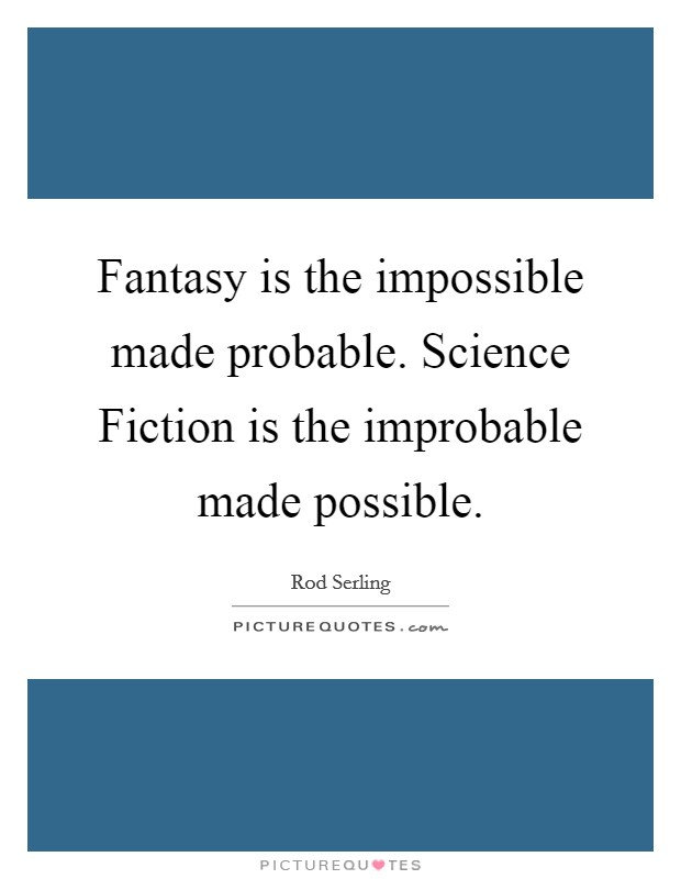 Fantasy is the impossible made probable. Science Fiction is the improbable made possible Picture Quote #1