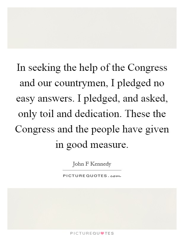 In seeking the help of the Congress and our countrymen, I pledged no easy answers. I pledged, and asked, only toil and dedication. These the Congress and the people have given in good measure Picture Quote #1