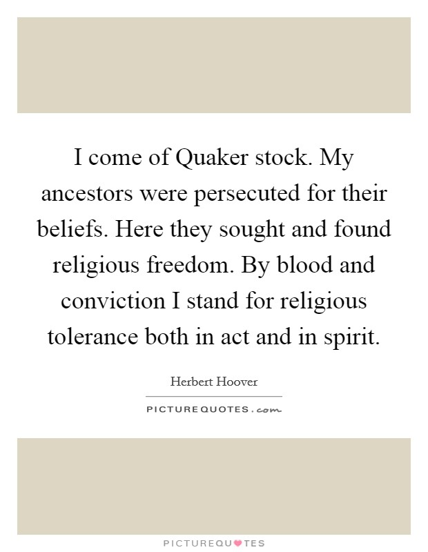 I come of Quaker stock. My ancestors were persecuted for their beliefs. Here they sought and found religious freedom. By blood and conviction I stand for religious tolerance both in act and in spirit Picture Quote #1