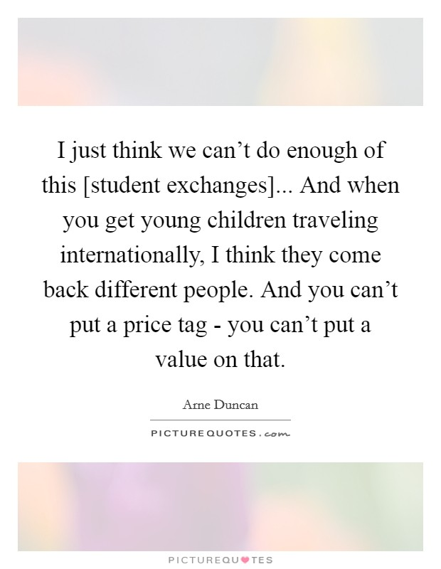 I just think we can't do enough of this [student exchanges]... And when you get young children traveling internationally, I think they come back different people. And you can't put a price tag - you can't put a value on that Picture Quote #1