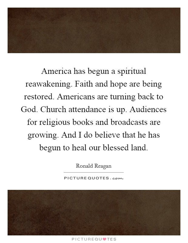 America has begun a spiritual reawakening. Faith and hope are being restored. Americans are turning back to God. Church attendance is up. Audiences for religious books and broadcasts are growing. And I do believe that he has begun to heal our blessed land Picture Quote #1