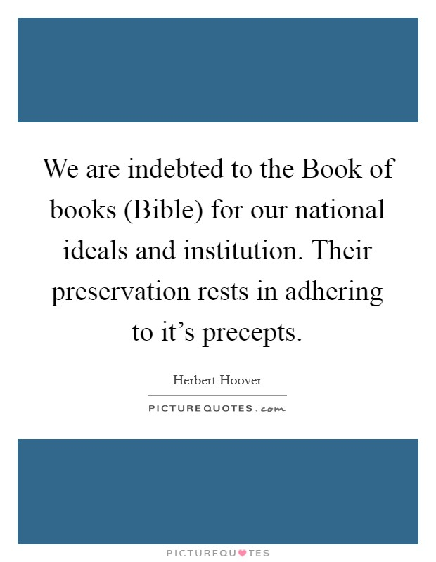 We are indebted to the Book of books (Bible) for our national ideals and institution. Their preservation rests in adhering to it's precepts Picture Quote #1