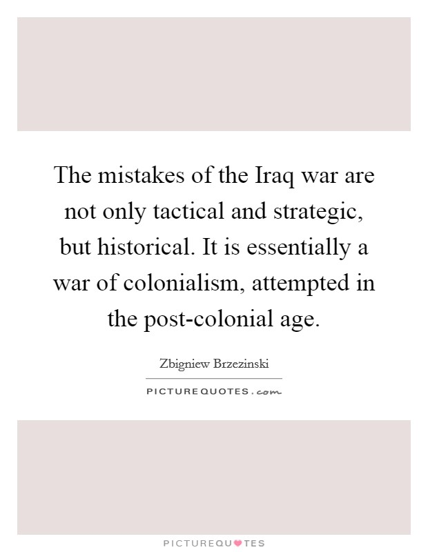 The mistakes of the Iraq war are not only tactical and strategic, but historical. It is essentially a war of colonialism, attempted in the post-colonial age Picture Quote #1