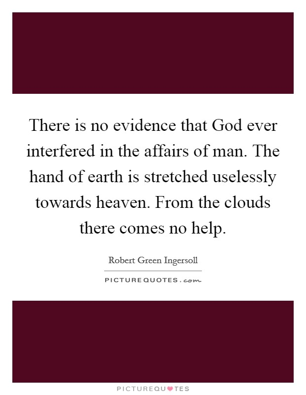 There is no evidence that God ever interfered in the affairs of man. The hand of earth is stretched uselessly towards heaven. From the clouds there comes no help Picture Quote #1